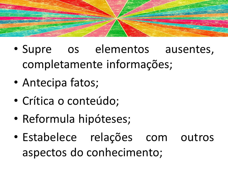 Supre os elementos ausentes, completamente informações; Antecipa fatos; Crítica o conteúdo; Reformula hipóteses; Estabelece relações com outros aspect
