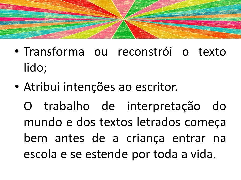 Transforma ou reconstrói o texto lido; Atribui intenções ao escritor. O trabalho de interpretação do mundo e dos textos letrados começa bem antes de a