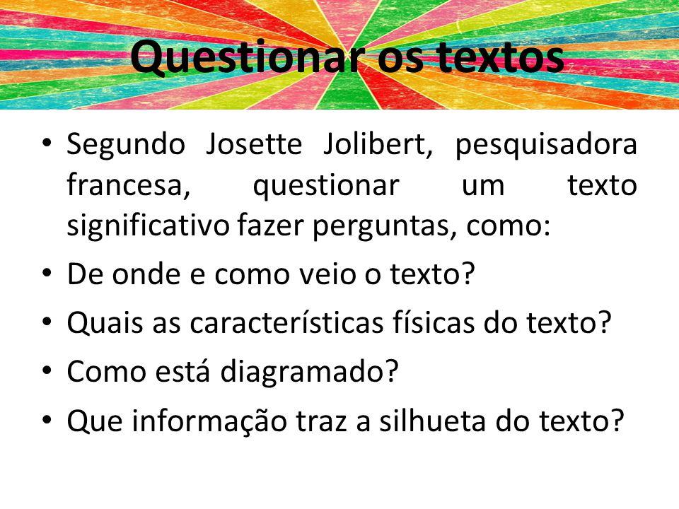 Questionar textos Segundo Josette Jolibert, pesquisadora francesa, questionar um texto significativo fazer perguntas, como: De onde e como veio o text