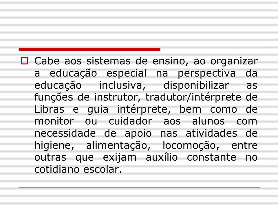 Cabe aos sistemas de ensino, ao organizar a educação especial na perspectiva da educação inclusiva, disponibilizar as funções de instrutor, tradutor/i