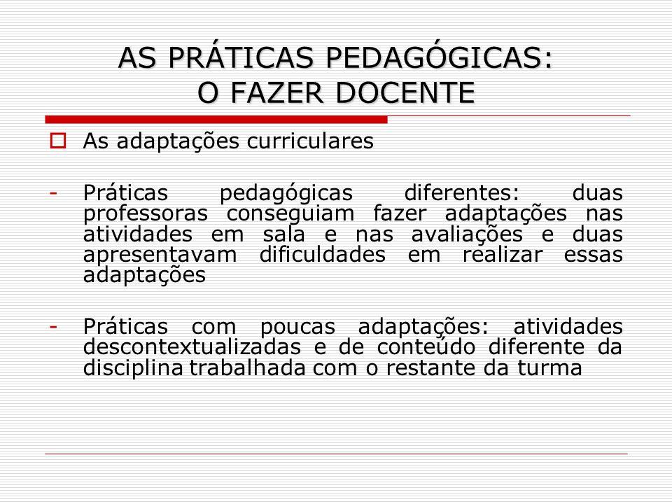AS PRÁTICAS PEDAGÓGICAS: O FAZER DOCENTE As adaptações curriculares -Práticas pedagógicas diferentes: duas professoras conseguiam fazer adaptações nas