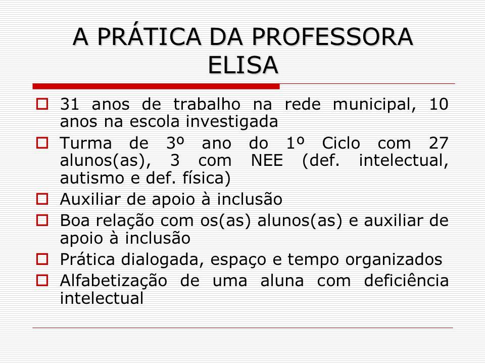 A PRÁTICA DA PROFESSORA ELISA 31 anos de trabalho na rede municipal, 10 anos na escola investigada Turma de 3º ano do 1º Ciclo com 27 alunos(as), 3 co