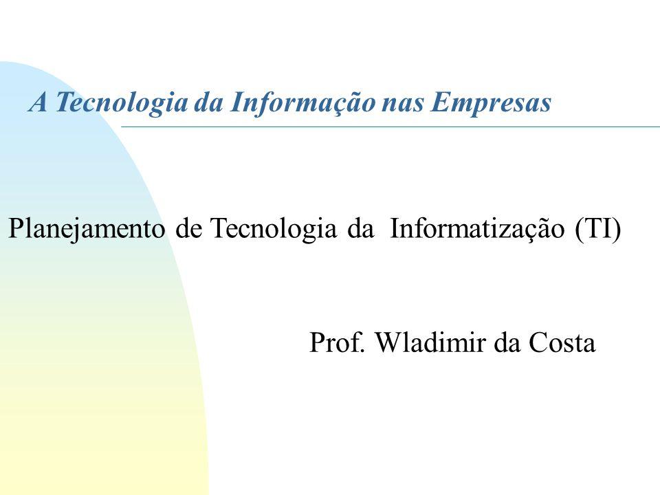 A Tecnologia da Informação nas Empresas Prof. Wladimir da Costa Planejamento de Tecnologia da Informatização (TI)