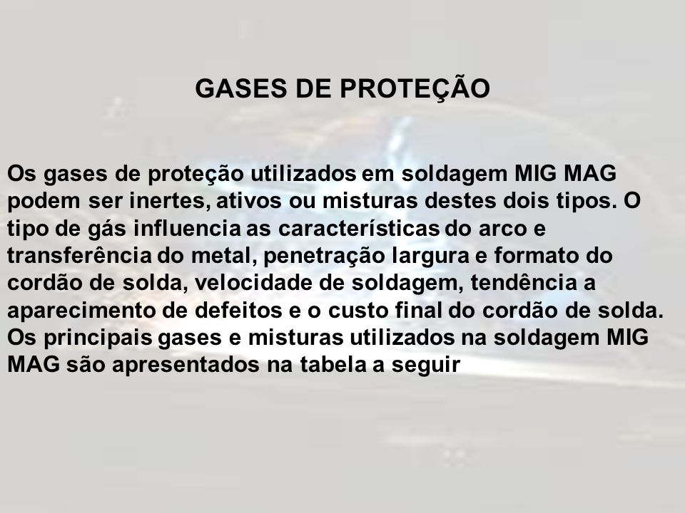 GASES DE PROTEÇÃO Os gases de proteção utilizados em soldagem MIG MAG podem ser inertes, ativos ou misturas destes dois tipos. O tipo de gás influenci