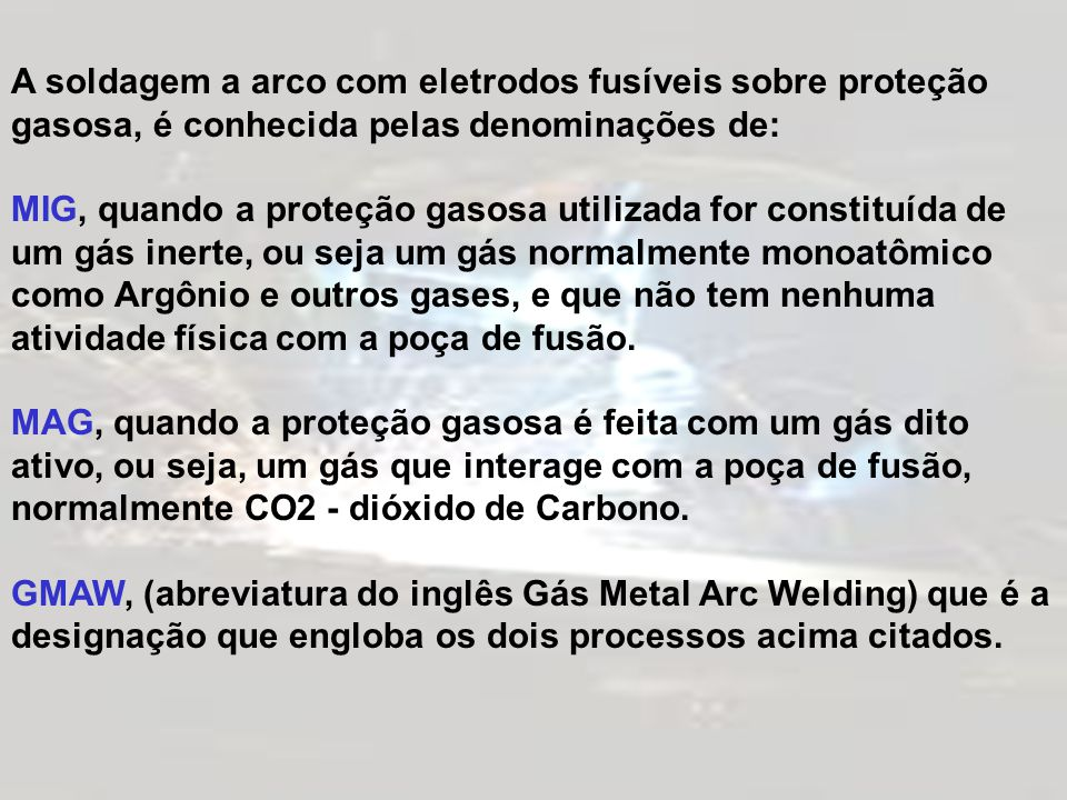 A soldagem a arco com eletrodos fusíveis sobre proteção gasosa, é conhecida pelas denominações de: MIG, quando a proteção gasosa utilizada for constit
