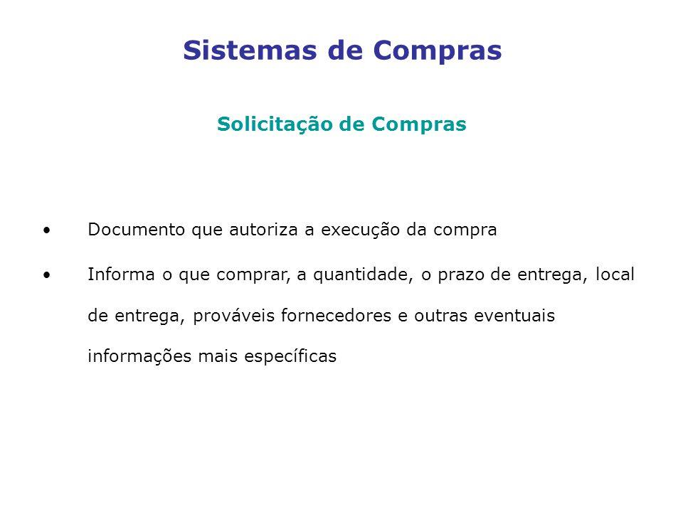 Sistemas de Compras Solicitação de Compras Documento que autoriza a execução da compra Informa o que comprar, a quantidade, o prazo de entrega, local de entrega, prováveis fornecedores e outras eventuais informações mais específicas