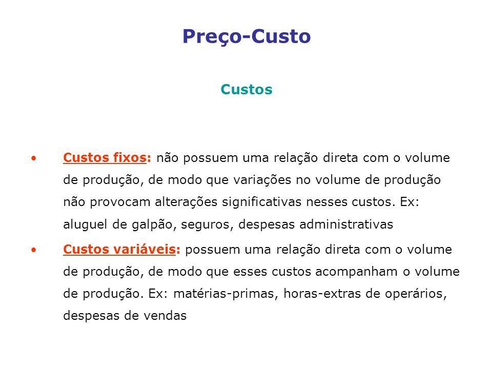Preço-Custo Custos Custos fixos: não possuem uma relação direta com o volume de produção, de modo que variações no volume de produção não provocam alterações significativas nesses custos.