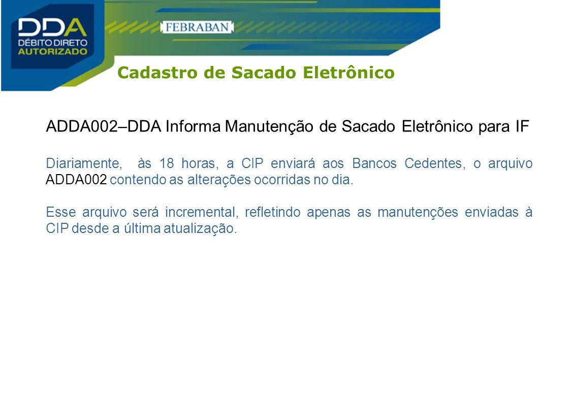 ADDA002–DDA Informa Manutenção de Sacado Eletrônico para IF Diariamente, às 18 horas, a CIP enviará aos Bancos Cedentes, o arquivo ADDA002 contendo as