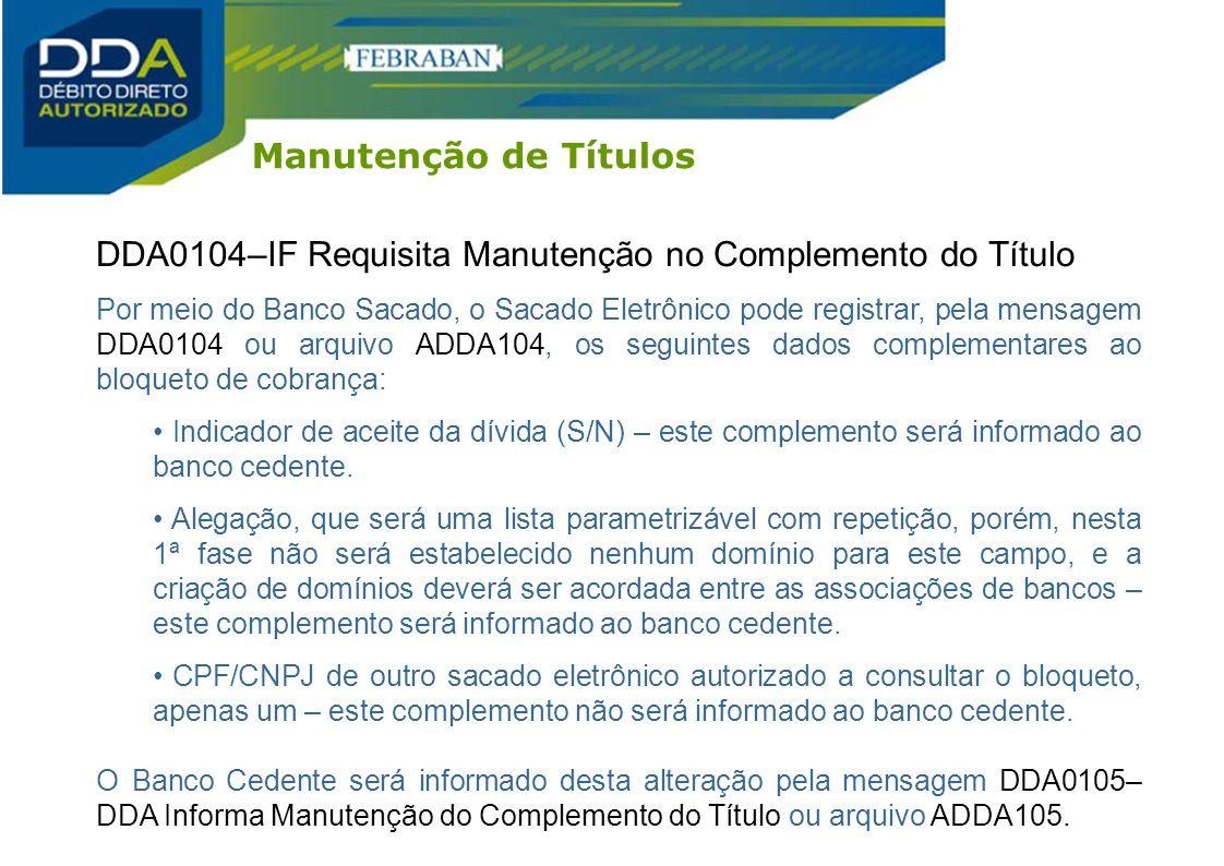 DDA0104–IF Requisita Manutenção no Complemento do Título Por meio do Banco Sacado, o Sacado Eletrônico pode registrar, pela mensagem DDA0104 ou arquiv