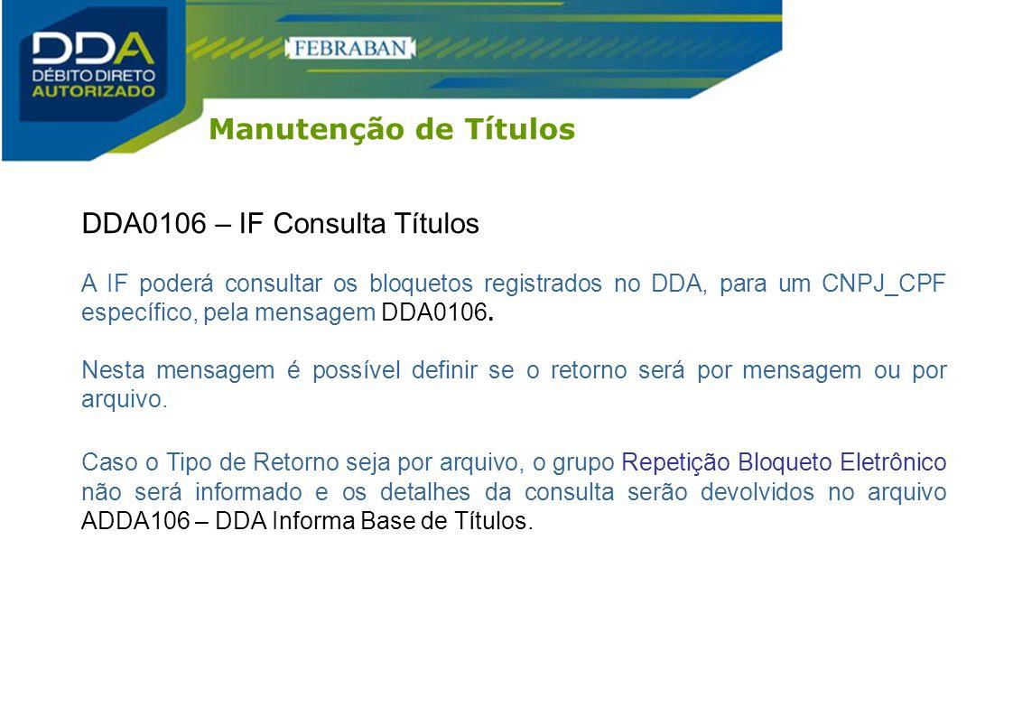 DDA0106 – IF Consulta Títulos A IF poderá consultar os bloquetos registrados no DDA, para um CNPJ_CPF específico, pela mensagem DDA0106. Nesta mensage