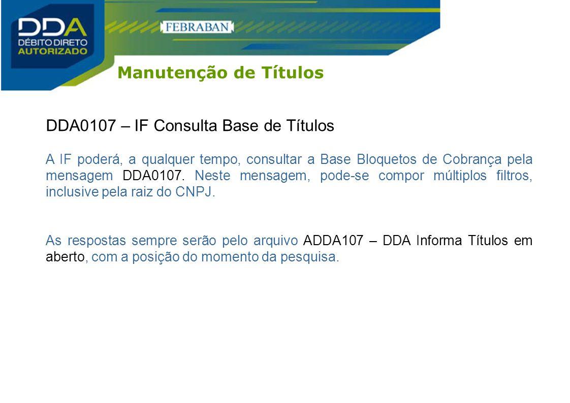 DDA0107 – IF Consulta Base de Títulos A IF poderá, a qualquer tempo, consultar a Base Bloquetos de Cobrança pela mensagem DDA0107. Neste mensagem, pod