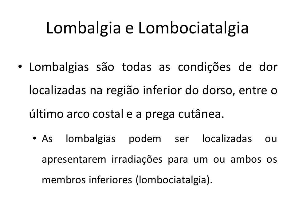 Lombalgia e Lombociatalgia Lombalgia: Dor localizada na região inferior do dorso Lombociatalgia : Dor irradiada da região lombar para um ou ambos membros inferiores Ciatalgia: Dor originada na raiz da coxa, uni ou bilateralmente