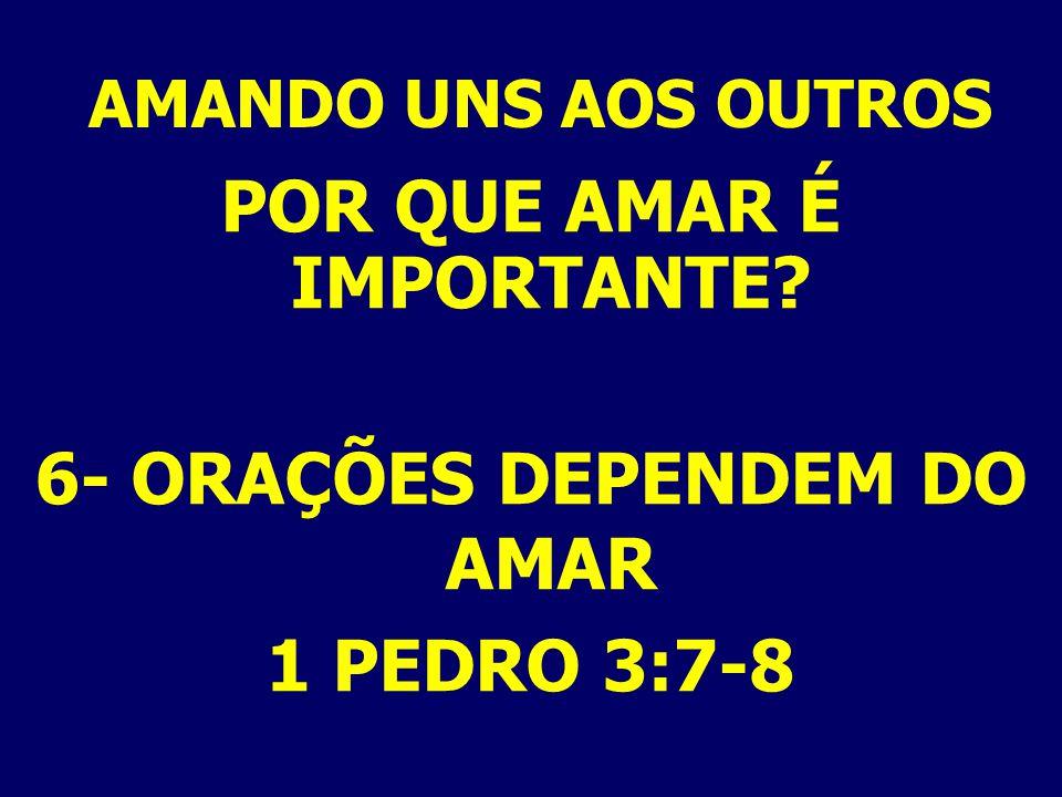 AMANDO UNS AOS OUTROS POR QUE AMAR É IMPORTANTE? 6- ORAÇÕES DEPENDEM DO AMAR 1 PEDRO 3:7-8