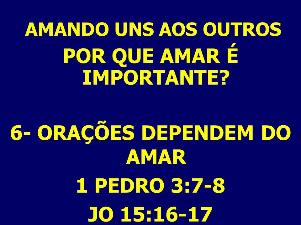 AMANDO UNS AOS OUTROS POR QUE AMAR É IMPORTANTE? 6- ORAÇÕES DEPENDEM DO AMAR 1 PEDRO 3:7-8 JO 15:16-17