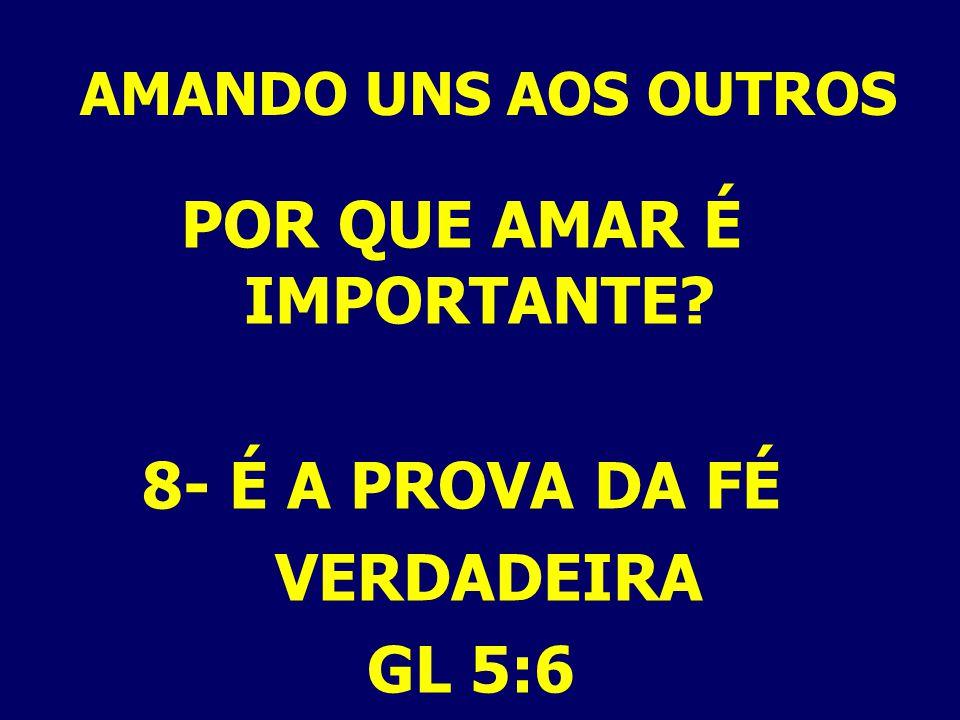 AMANDO UNS AOS OUTROS POR QUE AMAR É IMPORTANTE? 8- É A PROVA DA FÉ VERDADEIRA GL 5:6