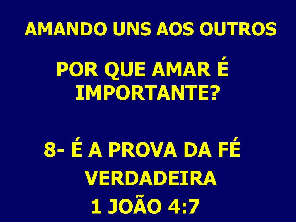 AMANDO UNS AOS OUTROS POR QUE AMAR É IMPORTANTE? 8- É A PROVA DA FÉ VERDADEIRA 1 JOÃO 4:7