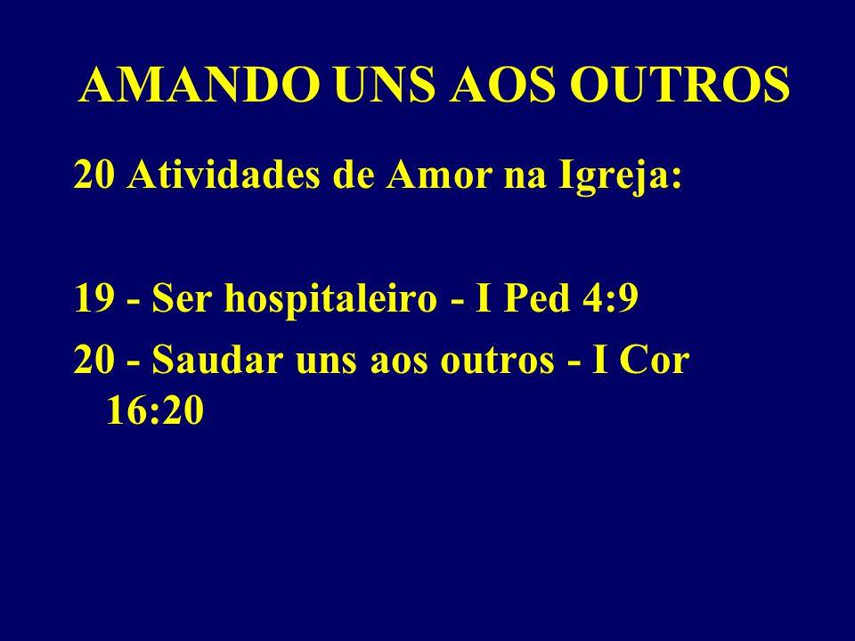 AMANDO UNS AOS OUTROS 20 Atividades de Amor na Igreja: 19 - Ser hospitaleiro - I Ped 4:9 20 - Saudar uns aos outros - I Cor 16:20