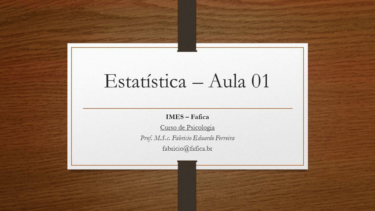 Estatística – Aula 01 IMES – Fafica Curso de Psicologia Prof. M.S.c. Fabricio Eduardo Ferreira fabricio@fafica.br