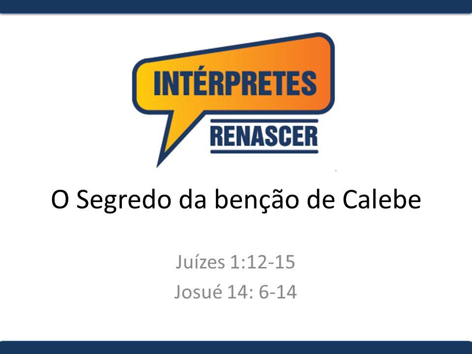 O Segredo da benção de Calebe Juízes 1:12-15 Josué 14: 6-14