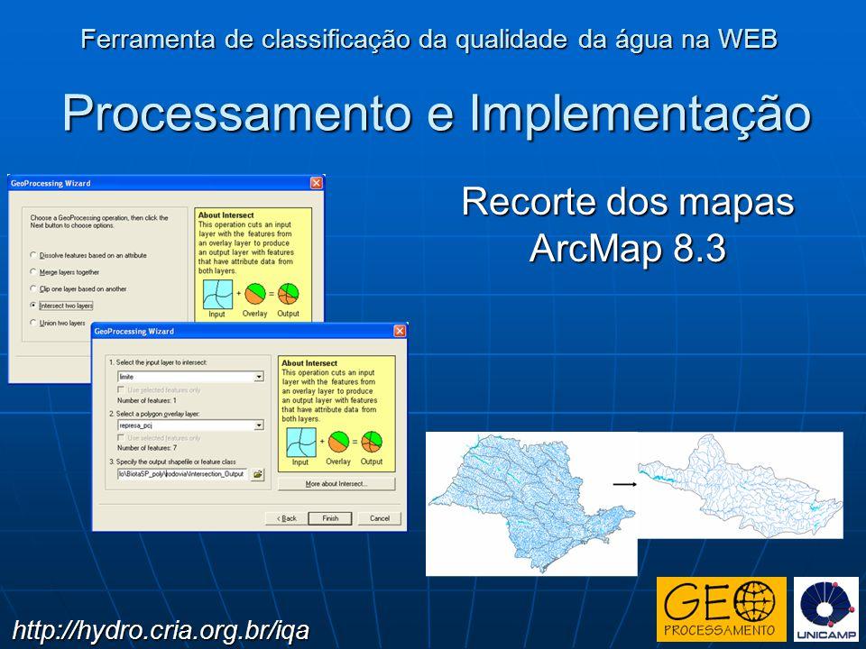 Processamento e Implementação Recorte dos mapas ArcMap 8.3 Ferramenta de classificação da qualidade da água na WEB http://hydro.cria.org.br/iqa