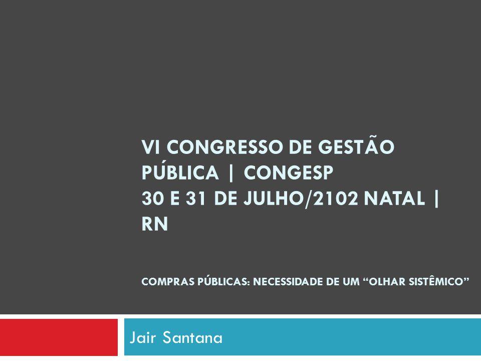 VI CONGRESSO DE GESTA ̃ O PUBLICA | CONGESP 30 E 31 DE JULHO/2102 NATAL | RN COMPRAS PÚBLICAS: NECESSIDADE DE UM OLHAR SISTÊMICO Jair Santana