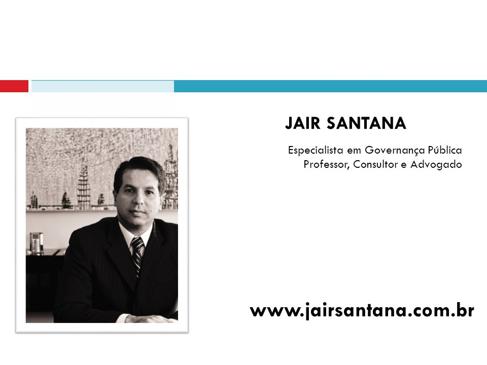 JAIR SANTANA Especialista em Governança Pública Professor, Consultor e Advogado www.jairsantana.com.br