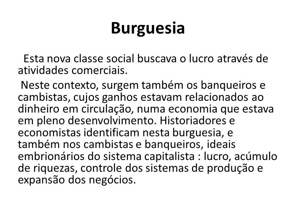 Burguesia Esta nova classe social buscava o lucro através de atividades comerciais. Neste contexto, surgem também os banqueiros e cambistas, cujos gan