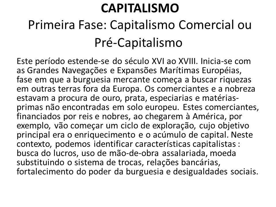 CAPITALISMO Primeira Fase: Capitalismo Comercial ou Pré-Capitalismo Este período estende-se do século XVI ao XVIII. Inicia-se com as Grandes Navegaçõe