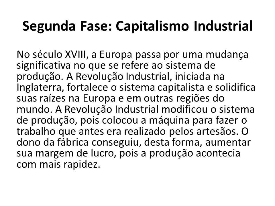 Segunda Fase: Capitalismo Industrial No século XVIII, a Europa passa por uma mudança significativa no que se refere ao sistema de produção. A Revoluçã