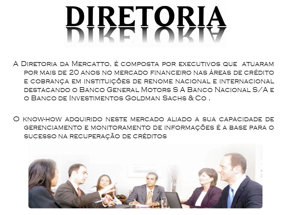 A Diretoria da Mercatto, é composta por executivos que atuaram por mais de 20 anos no mercado financeiro nas áreas de crédito e cobrança em instituições de renome nacional e internacional destacando o Banco General Motors S A Banco Nacional S/A e o Banco de Investimentos Goldman Sachs & Co.