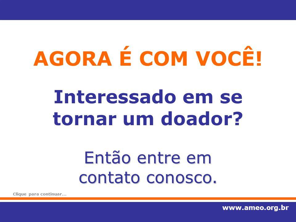 AGORA É COM VOCÊ! www.ameo.org.br Interessado em se tornar um doador? Então entre em contato conosco. Clique para continuar...