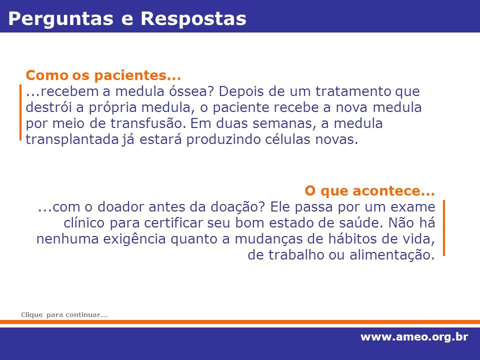 Perguntas e Respostas www.ameo.org.br Como os pacientes......recebem a medula óssea? Depois de um tratamento que destrói a própria medula, o paciente