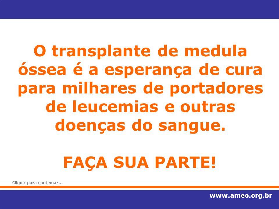 O transplante de medula óssea é a esperança de cura para milhares de portadores de leucemias e outras doenças do sangue. www.ameo.org.br FAÇA SUA PART