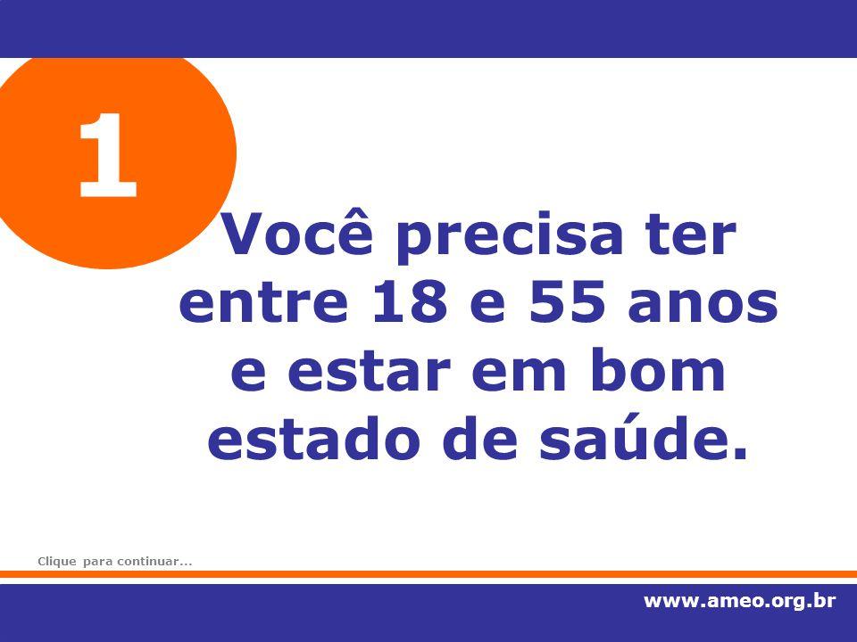 1 Você precisa ter entre 18 e 55 anos e estar em bom estado de saúde. www.ameo.org.br Clique para continuar...