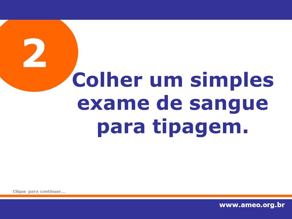 2 Colher um simples exame de sangue para tipagem. www.ameo.org.br Clique para continuar...