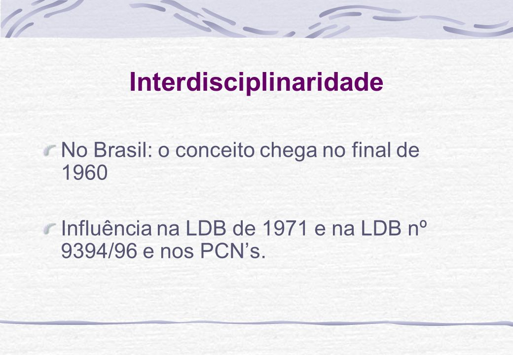 Interdisciplinaridade No Brasil: o conceito chega no final de 1960 Influência na LDB de 1971 e na LDB nº 9394/96 e nos PCNs.