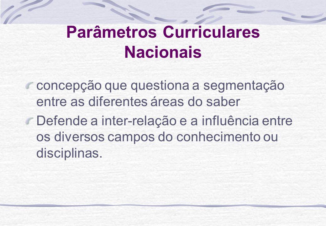 Parâmetros Curriculares Nacionais concepção que questiona a segmentação entre as diferentes áreas do saber Defende a inter-relação e a influência entre os diversos campos do conhecimento ou disciplinas.