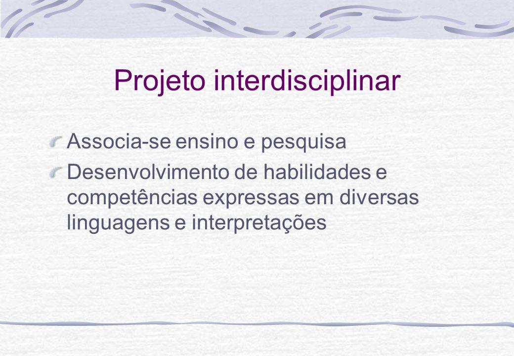 Projeto interdisciplinar Associa-se ensino e pesquisa Desenvolvimento de habilidades e competências expressas em diversas linguagens e interpretações