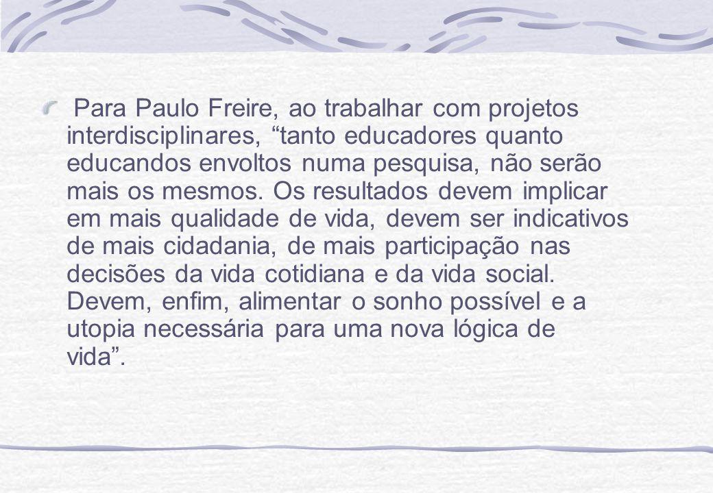 Para Paulo Freire, ao trabalhar com projetos interdisciplinares, tanto educadores quanto educandos envoltos numa pesquisa, não serão mais os mesmos.