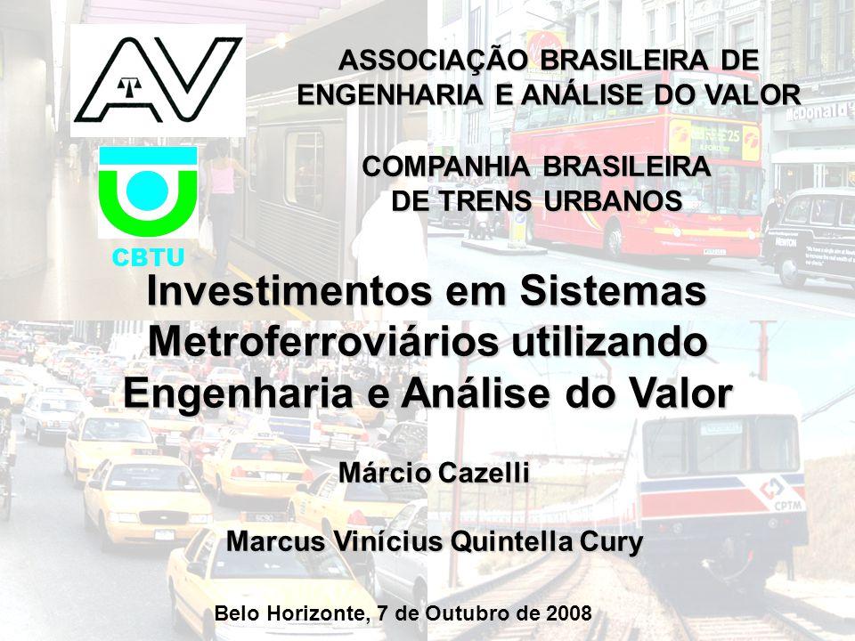 ASSOCIAÇÃO BRASILEIRA DE ENGENHARIA E ANÁLISE DO VALOR Investimentos em Sistemas Metroferroviários utilizando Engenharia e Análise do Valor Márcio Cazelli Marcus Vinícius Quintella Cury Belo Horizonte, 7 de Outubro de 2008 COMPANHIA BRASILEIRA DE TRENS URBANOS CBTU