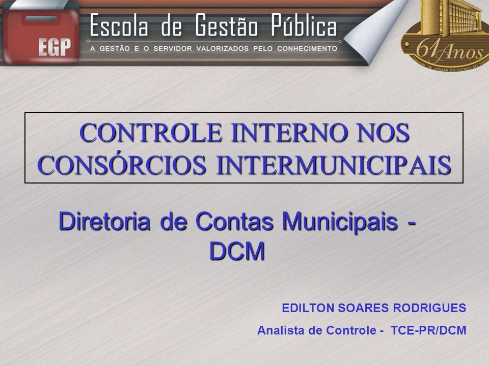 Diretoria de Contas Municipais - DCM CONTROLE INTERNO NOS CONSÓRCIOS INTERMUNICIPAIS EDILTON SOARES RODRIGUES Analista de Controle - TCE-PR/DCM