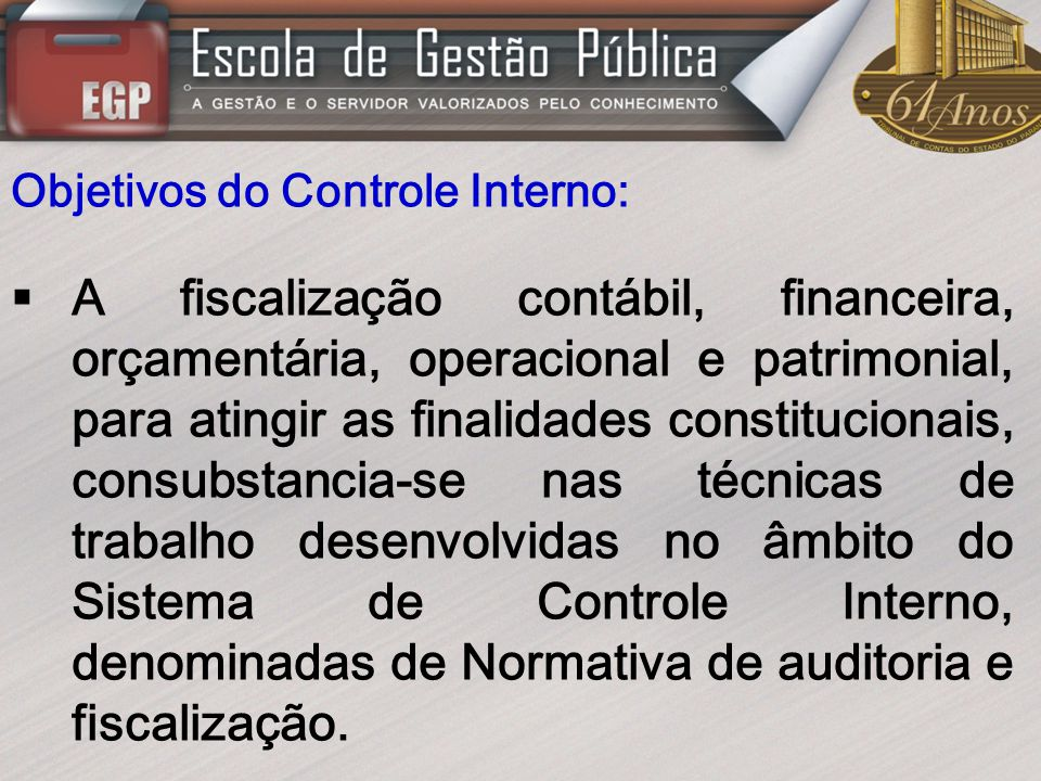 Objetivos do Controle Interno: A fiscalização contábil, financeira, orçamentária, operacional e patrimonial, para atingir as finalidades constituciona