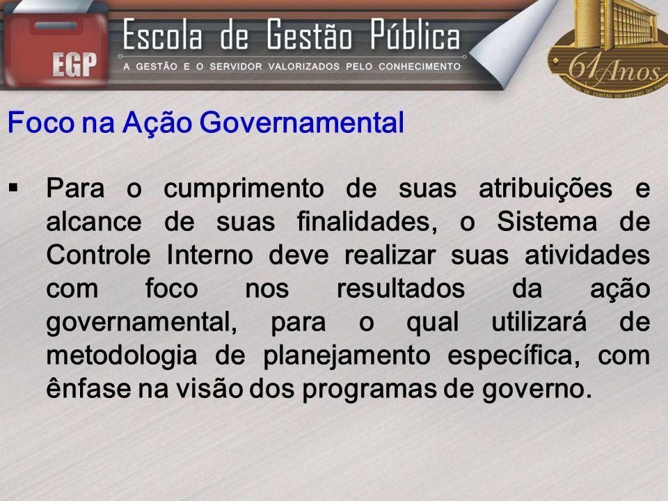 Foco na Ação Governamental Para o cumprimento de suas atribuições e alcance de suas finalidades, o Sistema de Controle Interno deve realizar suas ativ