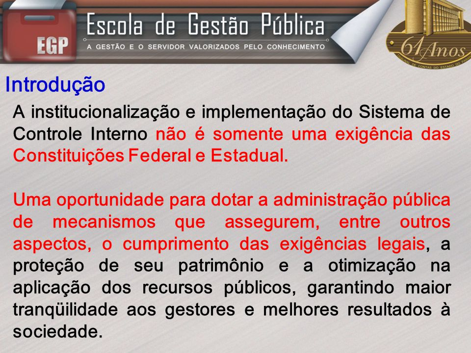 Introdução A institucionalização e implementação do Sistema de Controle Interno não é somente uma exigência das Constituições Federal e Estadual. Uma