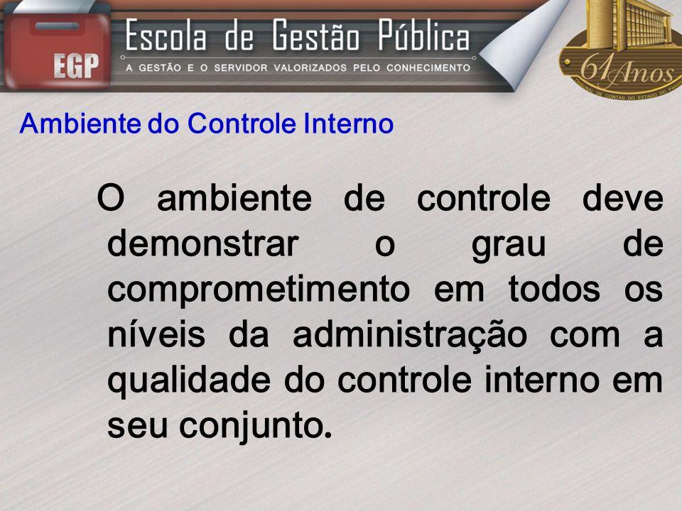Ambiente do Controle Interno O ambiente de controle deve demonstrar o grau de comprometimento em todos os níveis da administração com a qualidade do c