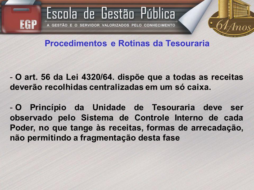 Procedimentos e Rotinas da Tesouraria - O art. 56 da Lei 4320/64. dispõe que a todas as receitas deverão recolhidas centralizadas em um só caixa. - O