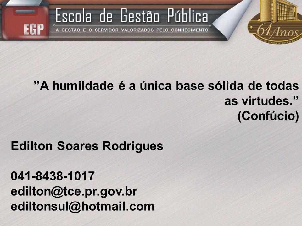 A humildade é a única base sólida de todas as virtudes. (Confúcio) Edilton Soares Rodrigues 041-8438-1017 edilton@tce.pr.gov.br ediltonsul@hotmail.com
