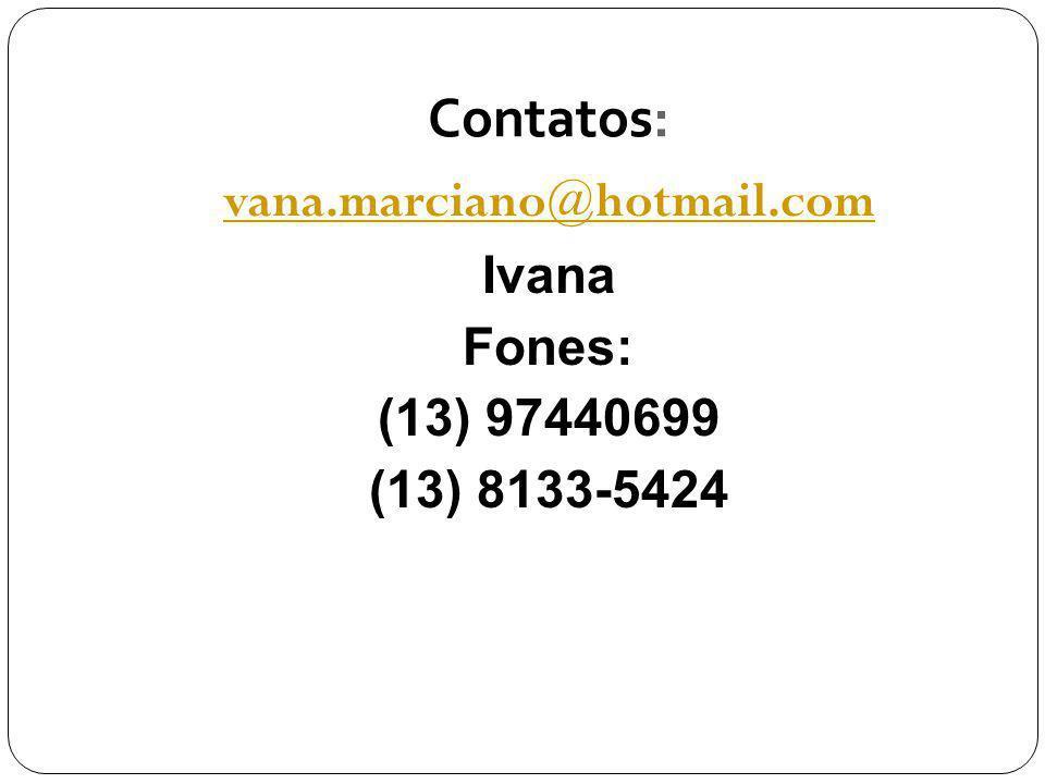 Contatos: vana.marciano@hotmail.com Ivana Fones: (13) 97440699 (13) 8133-5424