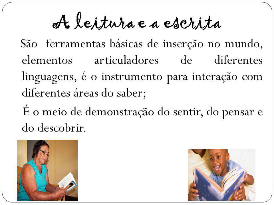 A leitura e a escrita São ferramentas básicas de inserção no mundo, elementos articuladores de diferentes linguagens, é o instrumento para interação c
