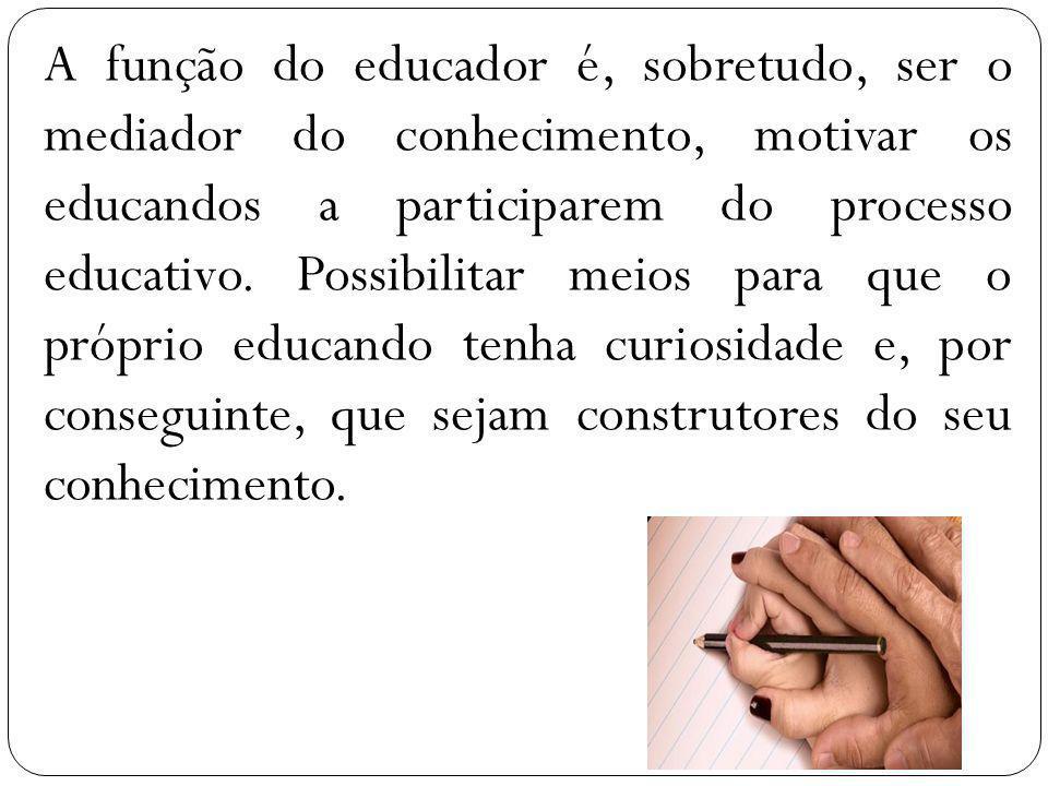 A função do educador é, sobretudo, ser o mediador do conhecimento, motivar os educandos a participarem do processo educativo. Possibilitar meios para
